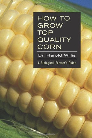 How to Grow Top Quality Corn: A Biological Farmer's Guide