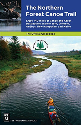 Northern Forest Canoe Trail Guidebook: Enjoy 740 Miles of Canoe and Kayak Destinations in New York, Vermont, Quebec, New Hampshire, and Maine