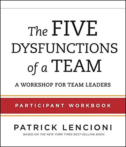 The Five Dysfunctions of a Team: Participant Workbook for Team Leaders