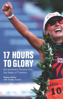 17 Hours to Glory: Extraordinary Stories from the Heart of Triathlon
