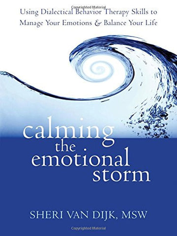 Calming the Emotional Storm: Using Dialectical Behavior Therapy Skills to Manage Your Emotions and Balance Your Life