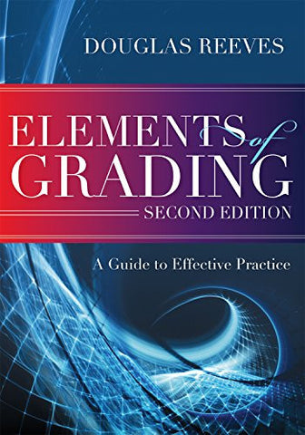 Elements of Grading: A Guide to Effective Practice (Second Edition) - how to begin a constructive, time-saving, evidence-based conversation about improving grading practices
