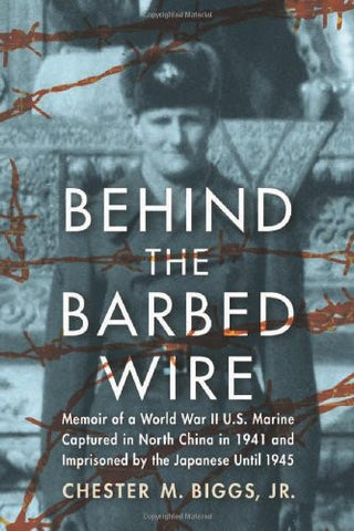 Behind the Barbed Wire: Memoir of a World War II U.S. Marine Captured in North China in 1941 and Imprisoned by the Japanese Until 1945