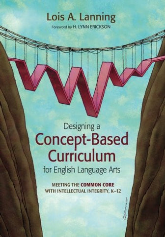 Designing a Concept-Based Curriculum for English Language Arts: Meeting the Common Core With Intellectual Integrity, K–12 (Concept-Based Curriculum and Instruction Series)