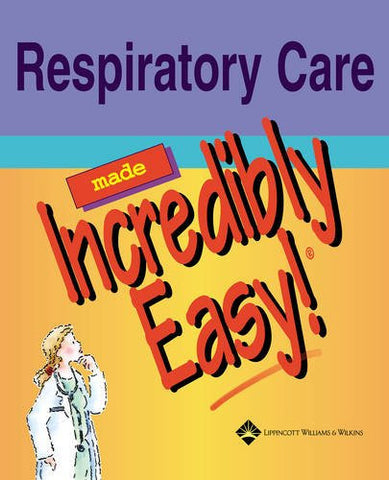 Respiratory Care Made Incredibly Easy! (Incredibly Easy! Series®)