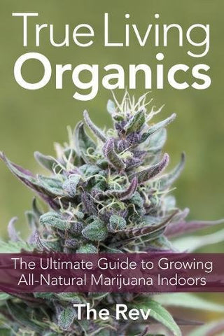 True Living Organics: The Ultimate Guide to Growing All-Natural Marijuana Indoors