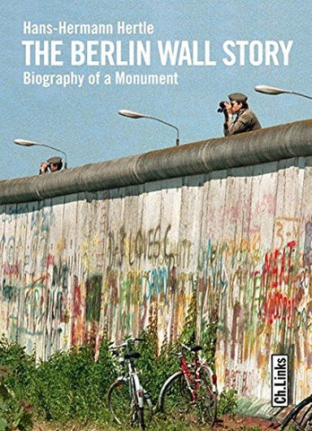 The Berlin Wall Story: Biography of a Monument