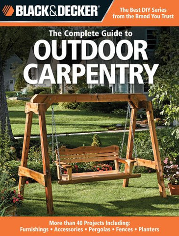 Black & Decker The Complete Guide to Outdoor Carpentry: More than 40 Projects Including: Furnishings - Accessories - Pergolas - Fences - Planters (Black & Decker Complete Guide)