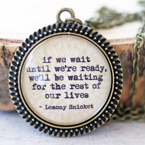 "LEMONY SNICKET - ""If we wait until we're ready we'll be waiting for the rest of our lives"""