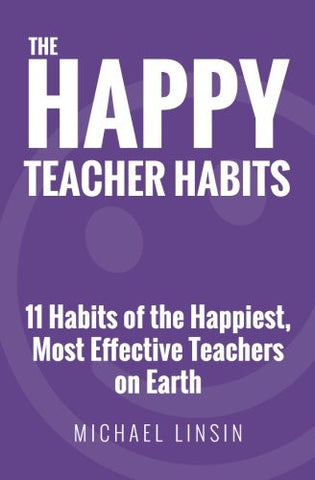 The Happy Teacher Habits: 11 Habits of the Happiest, Most Effective Teachers on Earth