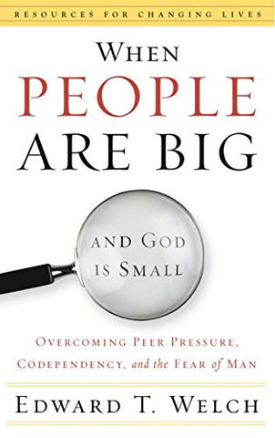 When People Are Big and God is Small: Overcoming Peer Pressure, Codependency, and the Fear of Man (Resources for Changing Lives)