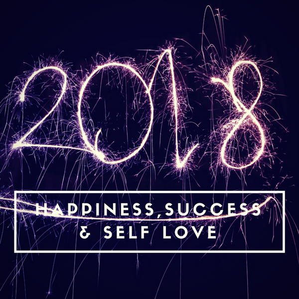Here is to Success, Happiness and Self Love in 2018