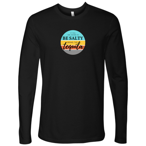 If you are going to be salty, bring the tequila Long Sleeve