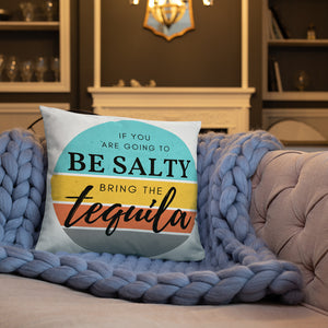 If you are going to be salty then bring the tequila. Basic Pillow