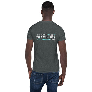 I would rather be in Isla Mujeres Mexico Dark Short-Sleeve Unisex T-Shirt