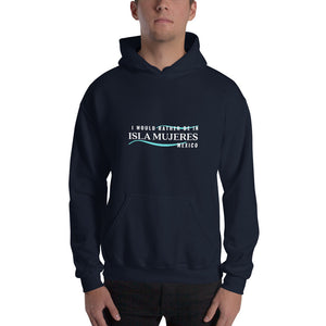 I Would Rather be in Isla Mujeres Mexico Unisex Hoodie