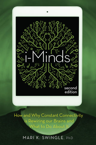 i-Minds - Second Edition:  How and Why Constant Connectivity is Rewiring Our Brains and What to Do About it
