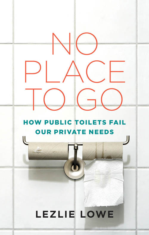 No Place to Go: How Public Toilets Fail Our Private Needs