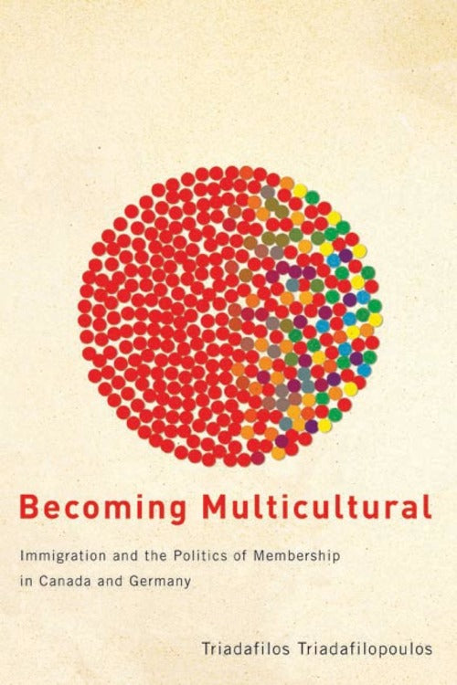 Becoming Multicultural: Immigration and the Politics of Membership in Canada and Germany