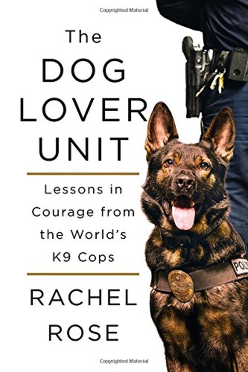 The Dog Lover Unit: Lessons in Courage from the World's K9 Cops