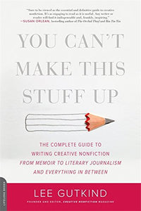 You Can't Make This Stuff Up: The Complete Guide to Writing Creative Nonfiction-from Memoir to Literary Journalism and Everything in Between