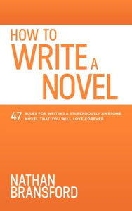 How to Write a Novel: 47 Rules for Writing a Stupendously Awesome Novel That You Will Love Forever