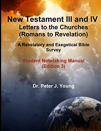 New Testament III and IV: Letters to the Churches and Revelation (Romans to Revelation): A Revelatory and Exegetical Bible Survey: Student Notetaking Manual