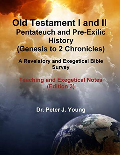 Old Testament I and II: Pentateuch and Pre-Exilic History (Genesis to 2 Chronicles): A Revelatory and Exegetical Bible Survey  Teaching and Exegetical Notes