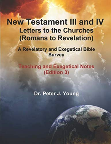 New Testament III and IV:   Letters to the Churches and Revelation: A Revelatory and Exegetical Bible Survey: Teaching and Exegetical Notes