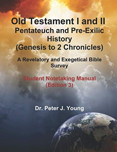 Old Testament I and II: Pentateuch and Pre-Exilic History (Genesis to 2 Chronicles): A Revelatory and Exegetical Bible Survey:  Student Notetaking Manual