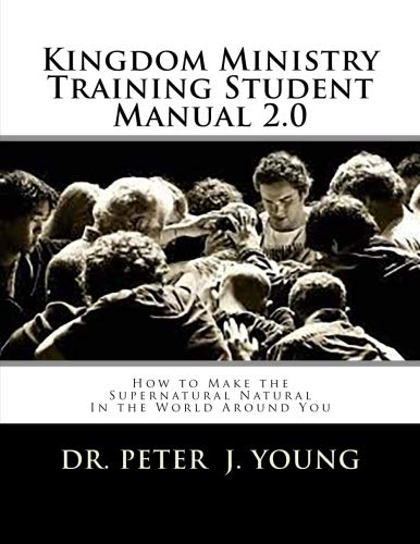 Kingdom Ministry Training Student Manual 2.0: How to Make the Supernatural Natural  In the World Around You