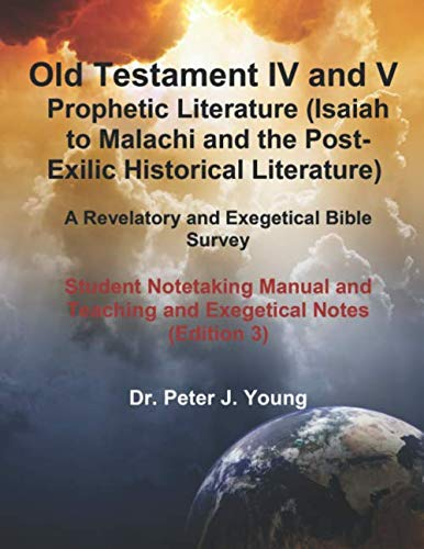 Old Testament IV & V:  Prophetic Literature (Isaiah to Malachi and the  Post-Exilic Historical Literature): A Revelatory and Exegetical Bible Survey: ... Manual and Teaching and Exegetical Notes