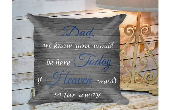 Dad, We Know you would be here today if heaven wasn't so far away Pillow