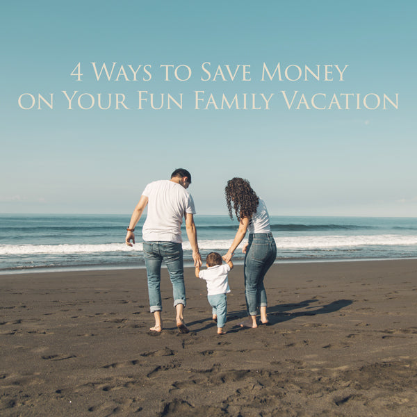 4 Ways to Save Money on Your Fun Family Vacation