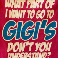 WHAT PART OF I WANT TO GO TO GIGI'S DON'T YOU UNDERSTAND?