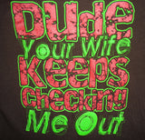 Dude Your Wife Keeps Checking Me Out t-shirt