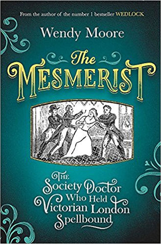 The Mesmerist: The Society Doctor Who Held Victorian London Spellbound by Wendy Moore - Bee's Emporium