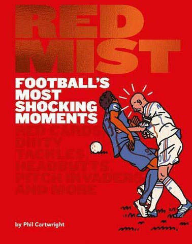 Red Mist: Football's Most Shocking Moments: Red cards, dirty tackles, headbutts, pitch invaders and more (Hardcover) - Bee's Emporium