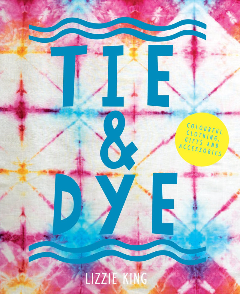 Tie and Dye: Colourful Clothing, Gifts and Decorations (Paperback) - Bee's Emporium