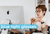 What are Blue Light Glasses and Are They Effective?