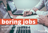 Boring Jobs: How to Get Them and How to Make Them More Fun