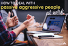 Passive Aggressive Behavior at Work: How to Deal with a Passive Aggressive Person