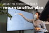 What to Consider For a Return to Office Plan