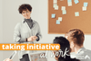 How to Take Action: Taking Initiative in the Workplace