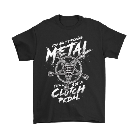 """Ain't Fuckin Metal Till You've Got a Clutch Pedal"" Shirt"