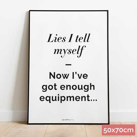 50x70cm Lies I tell myself - Now I've got enough equipment...