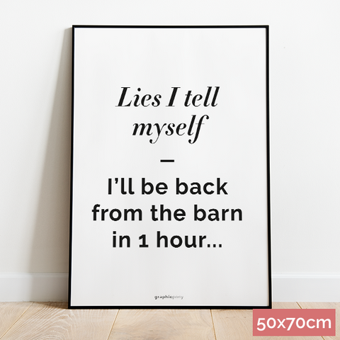 50x70cm Lies I tell myself - I'll be back from the barn in 1 hour...