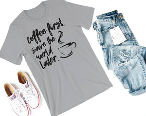 Coffee First, Save the World Later Shirt- The Vestige