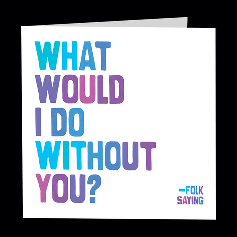 """what would i do without you?"" card"
