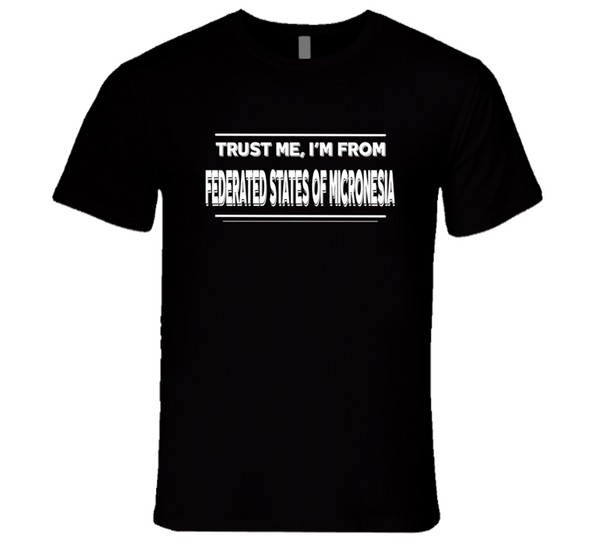 Trust Me, I'm From Federated States Of Micronesia T Shirt